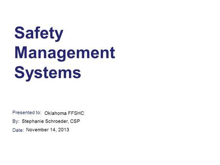 Presented to: By: Date: Safety Management Systems Oklahoma FFSHC Stephanie Schroeder, CSP November 14, 2013.