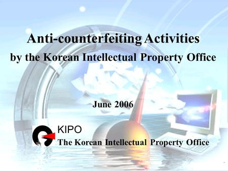 Anti-counterfeiting Activities by the Korean Intellectual Property Office June 2006 KIPO The Korean Intellectual Property Office.