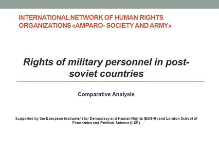INTERNATIONAL NETWORK OF HUMAN RIGHTS ORGANIZATIONS «AMPARO- SOCIETY AND ARMY» Rights of military personnel in post- soviet countries Comparative Analysis.