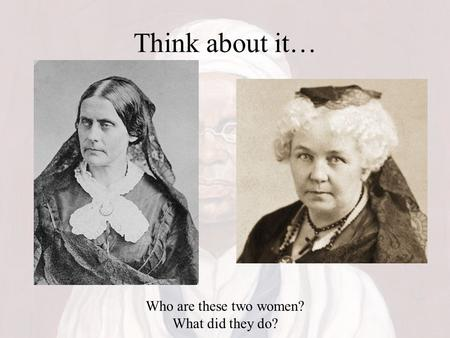 Think about it… Who are these two women? What did they do?