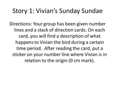 Story 1: Vivian's Sunday Sundae Directions: Your group has been given number lines and a stack of direction cards. On each card, you will find a description.