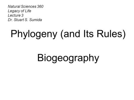 Natural Sciences 360 Legacy of Life Lecture 3 Dr. Stuart S. Sumida Phylogeny (and Its Rules) Biogeography.