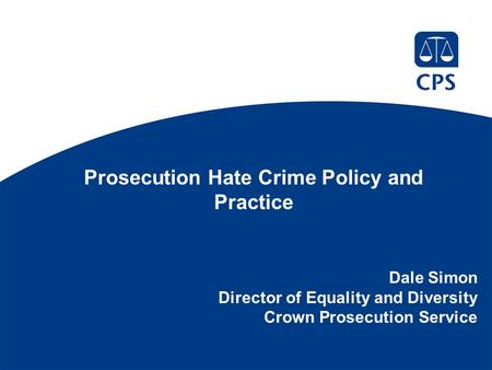 Prosecution Hate Crime Policy and Practice Dale Simon Director of Equality and Diversity Crown Prosecution Service.