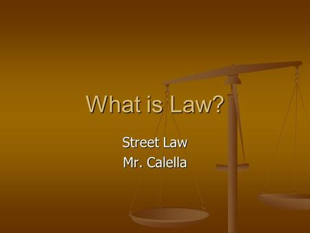 What is Law? Street Law Mr. Calella. Law and Values Law: rules made/enforced by gov't that regulate conduct of people. Law: rules made/enforced by gov't.