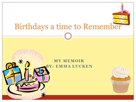 MY MEMOIR BY: EMMA LUCKEN Birthdays a time to Remember.