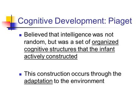 Cognitive Development: Piaget Believed that intelligence was not random, but was a set of organized cognitive structures that the infant actively constructed.