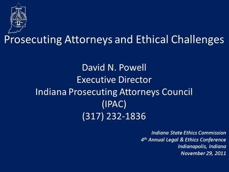 Prosecuting Attorneys and Ethical Challenges David N. Powell Executive Director Indiana Prosecuting Attorneys Council (IPAC) (317) 232-1836 Indiana State.