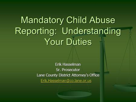 Erik Hasselman Sr. Prosecutor Lane County District Attorney's Office Mandatory Child Abuse Reporting: Understanding Your Duties.