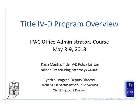Children thrive in safe, caring, supportive families and communities Title IV-D Program Overview IPAC Office Administrators Course May 8-9, 2013 Karla.