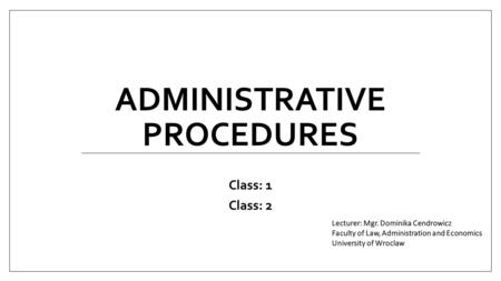 ADMINISTRATIVE PROCEDURES Class: 1 Class: 2. Administrative procedures Class schedule: 1.The notion of legal administrative relationship. 2.Parties to.