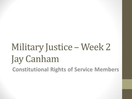 Military Justice – Week 2 Jay Canham Constitutional Rights of Service Members.