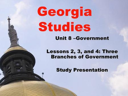 Unit 8 –Government Lessons 2, 3, and 4: Three Branches of Government Study Presentation Georgia Studies.