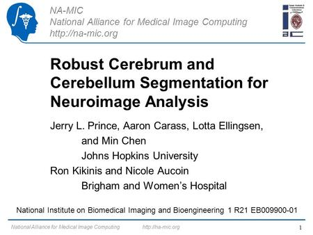 NA-MIC National Alliance for Medical Image Computing  Robust Cerebrum and Cerebellum Segmentation for Neuroimage Analysis Jerry L. Prince,