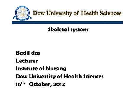 Skeletal system Badil das Lecturer Institute of Nursing Dow University of Health Sciences 16 th October, 2012.