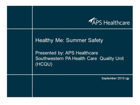 Healthy Me: Summer Safety Presented by: APS Healthcare Southwestern PA Health Care Quality Unit (HCQU) September 2010 cjp.
