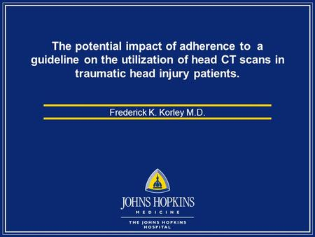 The potential impact of adherence to a guideline on the utilization of head CT scans in traumatic head injury patients. Frederick K. Korley M.D.