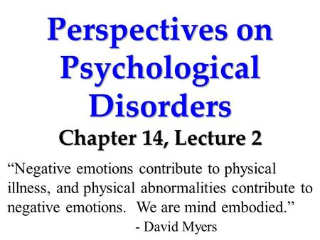 "Perspectives on Psychological Disorders Chapter 14, Lecture 2 ""Negative emotions contribute to physical illness, and physical abnormalities contribute."