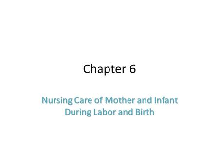 Chapter 6 Nursing Care of Mother and Infant During Labor and Birth.