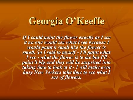 Georgia O'Keeffe If I could paint the flower exactly as I see it no one would see what I see because I would paint it small like the flower is small. So.