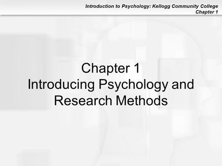 Introduction to Psychology: Kellogg Community College Chapter 1 Chapter 1 Introducing Psychology and Research Methods.