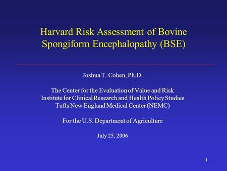 1 Harvard Risk Assessment of Bovine Spongiform Encephalopathy (BSE) Joshua T. Cohen, Ph.D. The Center for the Evaluation of Value and Risk Institute for.