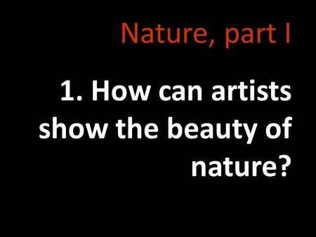 Nature, part I 1. How can artists show the beauty of nature?