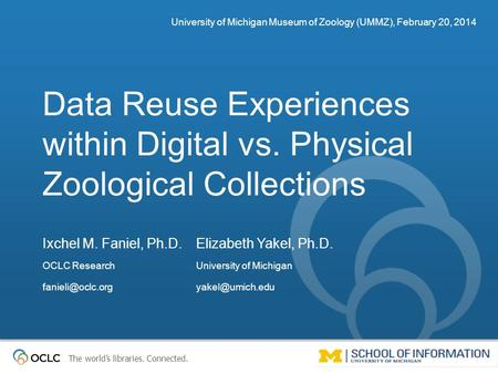 The world's libraries. Connected. Data Reuse Experiences within Digital vs. Physical Zoological Collections University of Michigan Museum of Zoology (UMMZ),