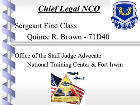 Chief Legal NCO Sergeant First Class Sergeant First Class Quince R. Brown - 71D40 Office of the Staff Judge Advocate Office of the Staff Judge Advocate.