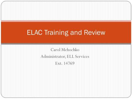 Carol Mehochko Administrator, ELL Services Ext. 14769 ELAC Training and Review.