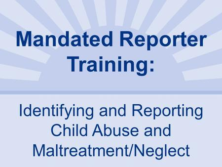Mandated Reporter Training: Identifying and Reporting Child Abuse and Maltreatment/Neglect.