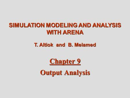 Altiok / Melamed Simulation Modeling and Analysis with Arena Chapter 9 1 SIMULATION MODELING AND ANALYSIS WITH ARENA T. Altiok and B. Melamed Chapter 9.