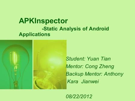 APKInspector -Static Analysis of Android Applications Student: Yuan Tian Mentor: Cong Zheng Backup Mentor: Anthony Kara Jianwei 08/22/2012.