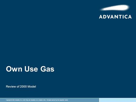 Copyright © 2005 Advantica Inc. (USA Only) and Advantica Ltd. (Outside USA). All rights reserved by the respective owner. Own Use Gas Review of 2000 Model.