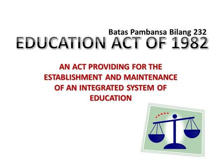 AN ACT PROVIDING FOR THE ESTABLISHMENT AND MAINTENANCE OF AN INTEGRATED SYSTEM OF EDUCATION Batas Pambansa Bilang 232.