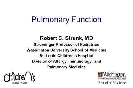 Pulmonary Function Robert C. Strunk, MD Strominger Professor of Pediatrics Washington University School of Medicine St. Louis Children's Hospital Division.