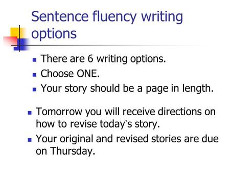Sentence fluency writing options There are 6 writing options. Choose ONE. Your story should be a page in length. Tomorrow you will receive directions on.