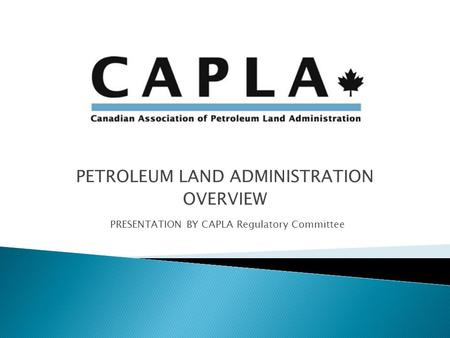 PETROLEUM LAND ADMINISTRATION OVERVIEW PRESENTATION BY CAPLA Regulatory Committee.
