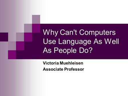 Why Can't Computers Use Language As Well As People Do? Victoria Muehleisen Associate Professor.