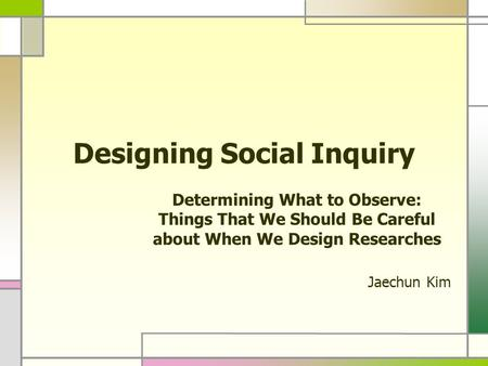 Designing Social Inquiry Determining What to Observe: Things That We Should Be Careful about When We Design Researches Jaechun Kim.