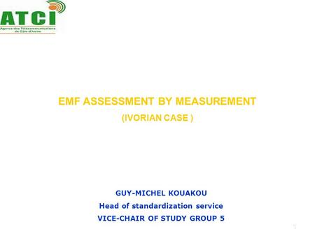 1 EMF ASSESSMENT BY MEASUREMENT (IVORIAN CASE ) GUY-MICHEL KOUAKOU Head of standardization service VICE-CHAIR OF STUDY GROUP 5.