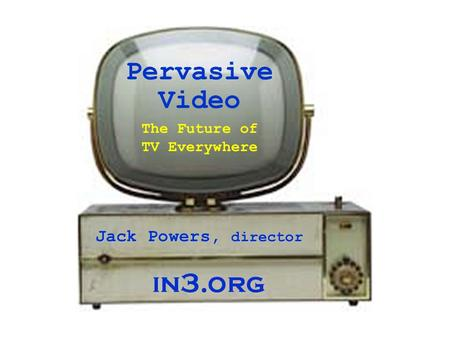 Pervasive Video Jack Powers, director The Future of TV Everywhere.