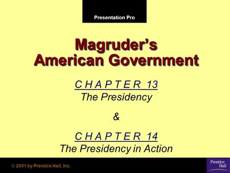 Presentation Pro © 2001 by Prentice Hall, Inc. Magruder's American Government C H A P T E R 13 The Presidency & C H A P T E R 14 The Presidency in Action.