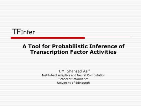 TF Infer A Tool for Probabilistic Inference of Transcription Factor Activities H.M. Shahzad Asif Institute of Adaptive and Neural Computation School of.
