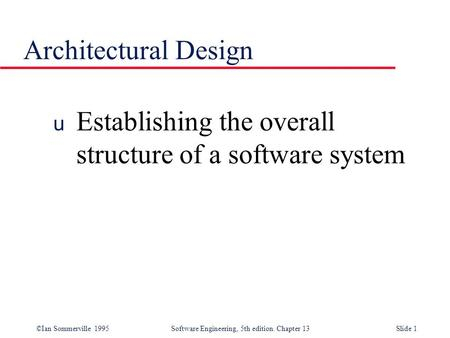 ©Ian Sommerville 1995 Software Engineering, 5th edition. Chapter 13Slide 1 Architectural Design u Establishing the overall structure of a software system.