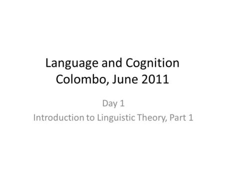 Language and Cognition Colombo, June 2011 Day 1 Introduction to Linguistic Theory, Part 1.