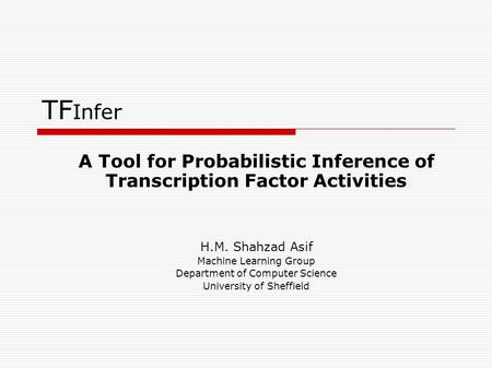 TF Infer A Tool for Probabilistic Inference of Transcription Factor Activities H.M. Shahzad Asif Machine Learning Group Department of Computer Science.