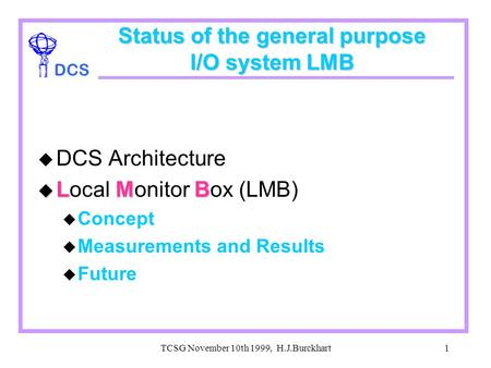 DCS TCSG November 10th 1999, H.J.Burckhart1 Status of the general purpose I/O system LMB u DCS Architecture u LMB u Local Monitor Box (LMB) u Concept u.