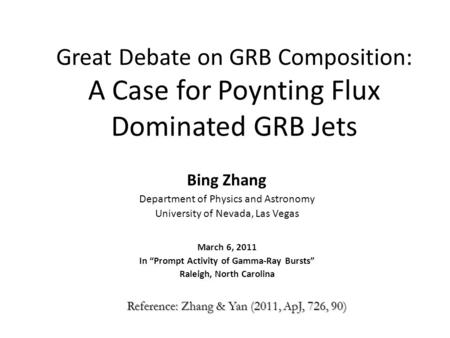 Great Debate on GRB Composition: A Case for Poynting Flux Dominated GRB Jets Bing Zhang Department of Physics and Astronomy University of Nevada, Las Vegas.