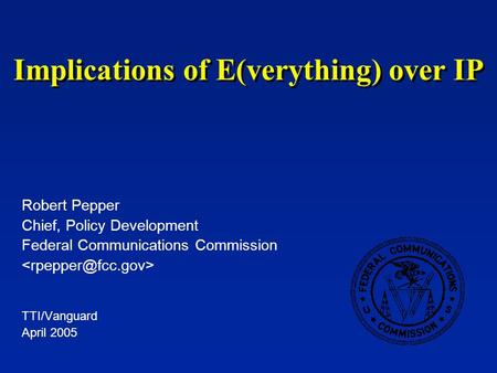 Implications of E(verything) over IP Robert Pepper Chief, Policy Development Federal Communications Commission TTI/Vanguard April 2005.