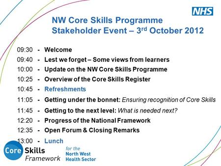 NW Core Skills Programme Stakeholder Event – 3 rd October 2012 09:30 - Welcome 09:40 - Lest we forget – Some views from learners 10:00 - Update on the.